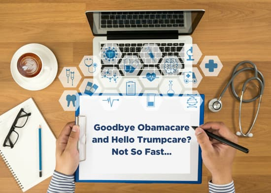 Goodbye Obamacare and Hello Trumpcare? Not So Fast…